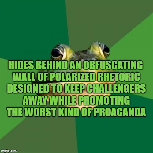 Foul Politician Frog | HIDES BEHIND AN OBFUSCATING WALL OF POLARIZED RHETORIC DESIGNED TO KEEP CHALLENGERS AWAY WHILE PROMOTING THE WORST KIND OF PROAGANDA | image tagged in memes,foul bachelor frog,politics,politicians,political meme,government corruption | made w/ Imgflip meme maker