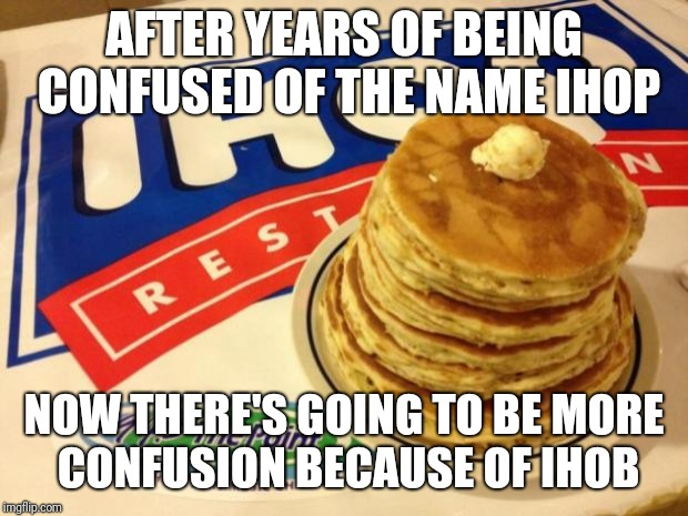 IHOP is changing it's name.  | AFTER YEARS OF BEING CONFUSED OF THE NAME IHOP NOW THERE'S GOING TO BE MORE CONFUSION BECAUSE OF IHOB | image tagged in ihop,memes,ihob,confusion | made w/ Imgflip meme maker