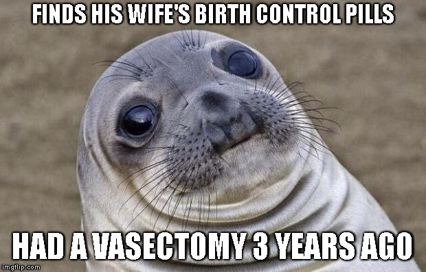 Awkward Moment Sealion Meme | FINDS HIS WIFE'S BIRTH CONTROL PILLS HAD A VASECTOMY 3 YEARS AGO | image tagged in memes,awkward moment sealion | made w/ Imgflip meme maker