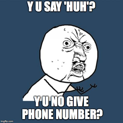 Y U No Meme | Y U SAY 'HUH'? Y U NO GIVE PHONE NUMBER? | image tagged in memes,y u no | made w/ Imgflip meme maker
