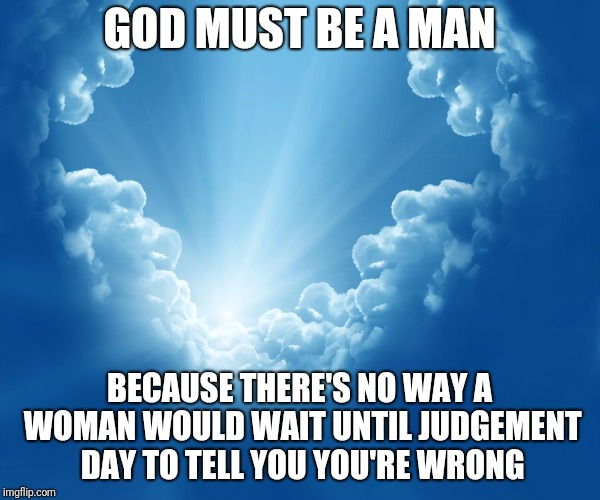 Just Kidding...mostly | GOD MUST BE A MAN BECAUSE THERE'S NO WAY A WOMAN WOULD WAIT UNTIL JUDGEMENT DAY TO TELL YOU YOU'RE WRONG | image tagged in god | made w/ Imgflip meme maker