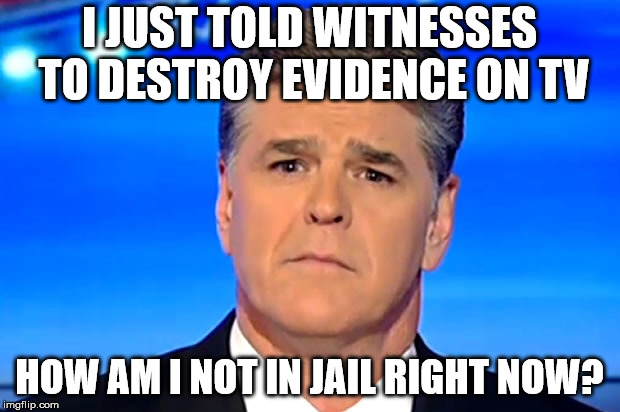 Sad Sean Hannity |  I JUST TOLD WITNESSES TO DESTROY EVIDENCE ON TV; HOW AM I NOT IN JAIL RIGHT NOW? | image tagged in sad sean hannity | made w/ Imgflip meme maker