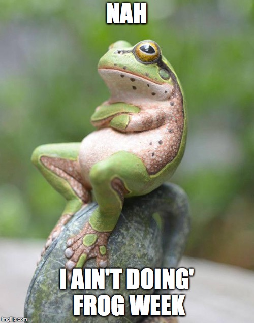 Frog Week (June 3-10) | NAH I AIN'T DOING' FROG WEEK | image tagged in smug frog | made w/ Imgflip meme maker