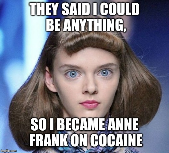 THEY SAID I COULD BE ANYTHING, SO I BECAME ANNE FRANK ON COCAINE | image tagged in they said i could be anything,anne frank,crack | made w/ Imgflip meme maker
