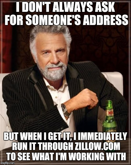 don't act like you don't too | I DON'T ALWAYS ASK FOR SOMEONE'S ADDRESS BUT WHEN I GET IT, I IMMEDIATELY RUN IT THROUGH ZILLOW.COM TO SEE WHAT I'M WORKING WITH | image tagged in memes,the most interesting man in the world | made w/ Imgflip meme maker