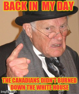 Liar Liar... White House on Fire! | BACK IN  MY DAY THE CANADIANS DIDN'T BURNED DOWN THE WHITE HOUSE | image tagged in memes,back in my day | made w/ Imgflip meme maker