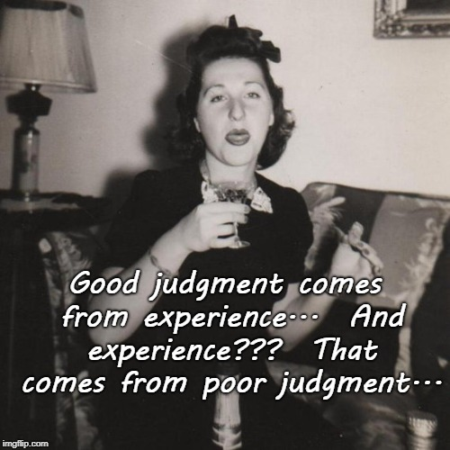Judgment... | Good judgment comes from experience...  And experience???  That comes from poor judgment... | image tagged in good,experience,poor,judgment | made w/ Imgflip meme maker