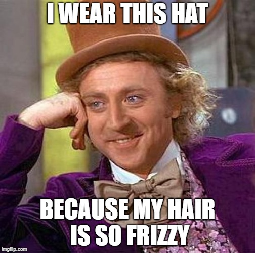 Creepy Condescending Wonka Meme | I WEAR THIS HAT BECAUSE MY HAIR IS SO FRIZZY | image tagged in memes,creepy condescending wonka | made w/ Imgflip meme maker