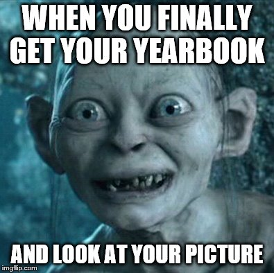 Gollum Meme | WHEN YOU FINALLY GET YOUR YEARBOOK AND LOOK AT YOUR PICTURE | image tagged in memes,gollum | made w/ Imgflip meme maker