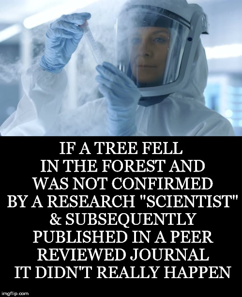 "Appeal To Authority |  IF A TREE FELL IN THE FOREST AND WAS NOT CONFIRMED BY A RESEARCH ""SCIENTIST"" & SUBSEQUENTLY PUBLISHED IN A PEER REVIEWED JOURNAL IT DIDN'T REALLY HAPPEN 