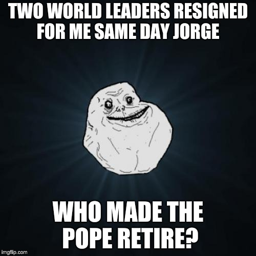 Forever Alone Meme | TWO WORLD LEADERS RESIGNED FOR ME SAME DAY JORGE WHO MADE THE POPE RETIRE? | image tagged in memes,forever alone | made w/ Imgflip meme maker