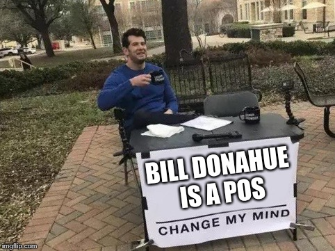 Change My Mind | BILL DONAHUE IS A POS | image tagged in change my mind | made w/ Imgflip meme maker