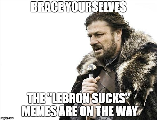 "Poor LeBron |  BRACE YOURSELVES; THE ""LEBRON SUCKS"" MEMES ARE ON THE WAY 