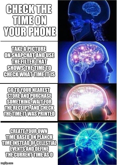 Expanding Brain Meme |  CHECK THE TIME ON YOUR PHONE; TAKE A PICTURE ON SNAPCHAT AND USE THE FILTER THAT SHOWS THE TIME TO CHECK WHAT TIME IT IS; GO TO YOUR NEAREST STORE AND PURCHASE SOMETHING, WAIT FOR THE RECEIPT, AND CHECK THE TIME IT WAS PRINTED; CREATE YOUR OWN TIME BASED ON PLANCK TIME INSTEAD OF CELESTIAL EVENTS AND DEFINE THE CURRENT TIME AS 0 | image tagged in memes,expanding brain | made w/ Imgflip meme maker