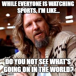 Come back to reality | WHILE EVERYONE IS WATCHING SPORTS, I'M LIKE... DO YOU NOT SEE WHAT'S GOING ON IN THE WORLD? | image tagged in memes,confused lebowski,sports,sports fans,conspiracy theory,breaking news | made w/ Imgflip meme maker