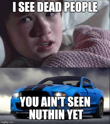 I see dead people, mustang | I SEE DEAD PEOPLE YOU AIN'T SEEN NUTHIN YET | image tagged in mustang,i see dead people | made w/ Imgflip meme maker