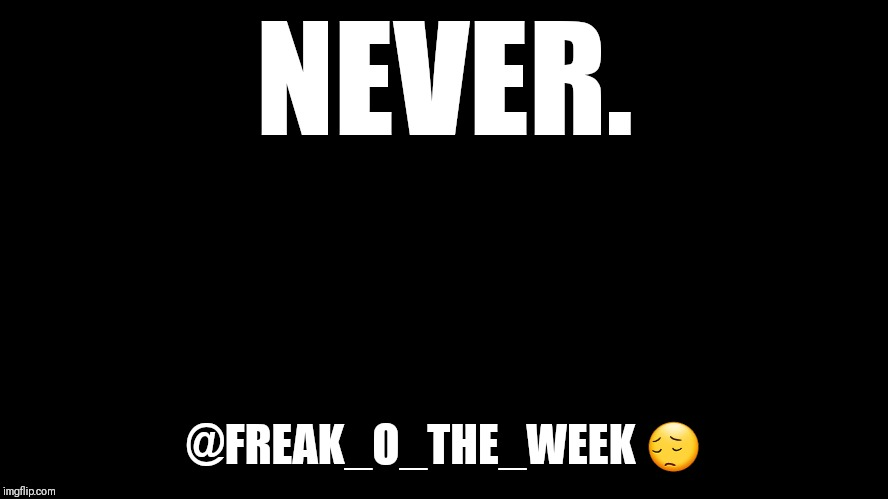 big blank page | NEVER. @FREAK_O_THE_WEEK  | image tagged in big blank page | made w/ Imgflip meme maker