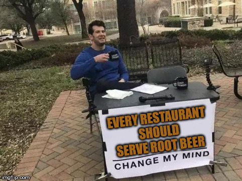 Change My Mind | EVERY RESTAURANT SHOULD SERVE ROOT BEER | image tagged in change my mind | made w/ Imgflip meme maker