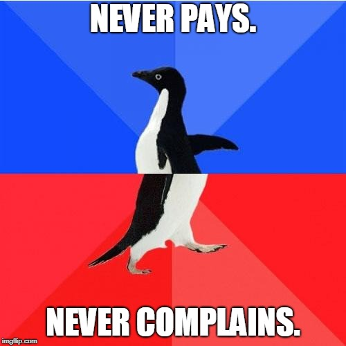 Socially Awkward Awesome Penguin Meme | NEVER PAYS. NEVER COMPLAINS. | image tagged in memes,socially awkward awesome penguin,AdviceAnimals | made w/ Imgflip meme maker