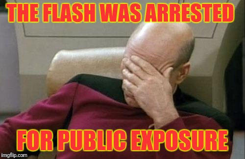 A superheroes true identity found  | THE FLASH WAS ARRESTED FOR PUBLIC EXPOSURE | image tagged in memes,captain picard facepalm | made w/ Imgflip meme maker