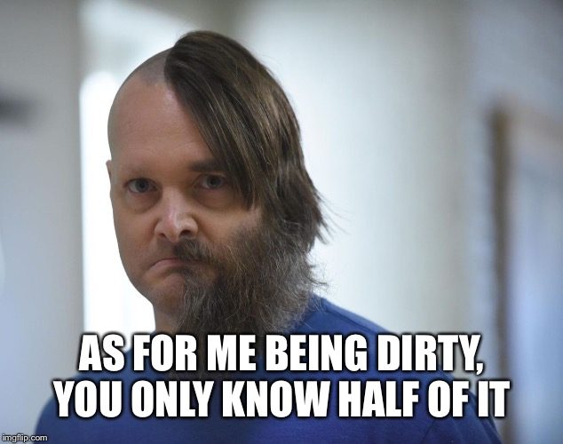 AS FOR ME BEING DIRTY, YOU ONLY KNOW HALF OF IT | made w/ Imgflip meme maker