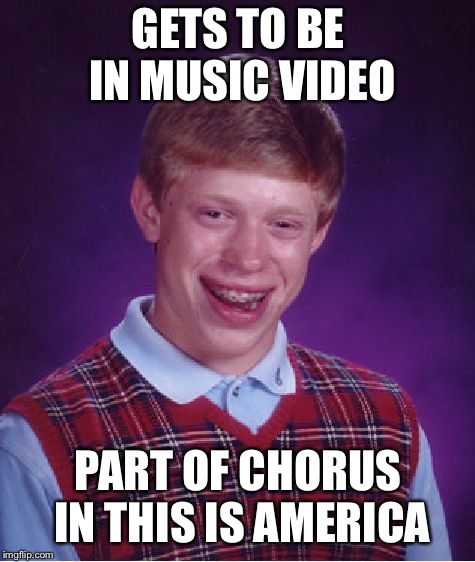 Bad Luck Brian Meme | GETS TO BE IN MUSIC VIDEO PART OF CHORUS IN THIS IS AMERICA | image tagged in memes,bad luck brian | made w/ Imgflip meme maker