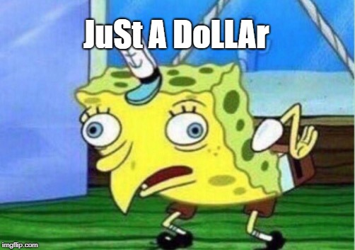 Mocking Spongebob Meme | JuSt A DoLLAr | image tagged in memes,mocking spongebob | made w/ Imgflip meme maker