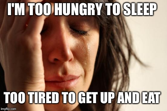 First World Problems Meme | I'M TOO HUNGRY TO SLEEP TOO TIRED TO GET UP AND EAT | image tagged in memes,first world problems | made w/ Imgflip meme maker