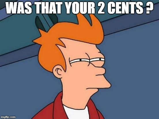 Futurama Fry Meme | WAS THAT YOUR 2 CENTS ? | image tagged in memes,futurama fry | made w/ Imgflip meme maker