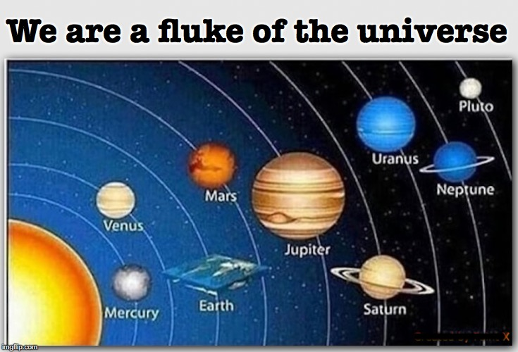 We are a fluke of the universe ................... | image tagged in flat earth,earthisflat | made w/ Imgflip meme maker