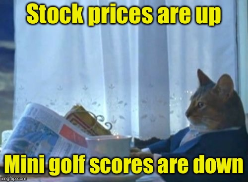 Good News | Stock prices are up Mini golf scores are down | image tagged in memes,i should buy a boat cat,bill and ted,rufus | made w/ Imgflip meme maker