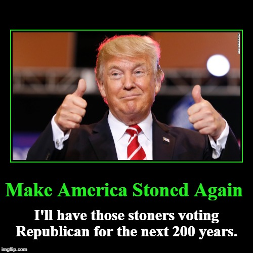 Make America Stoned Again | Make America Stoned Again | I'll have those stoners voting Republican for the next 200 years. | image tagged in funny,demotivationals,stoners,marijuana,federally legalized pot | made w/ Imgflip demotivational maker