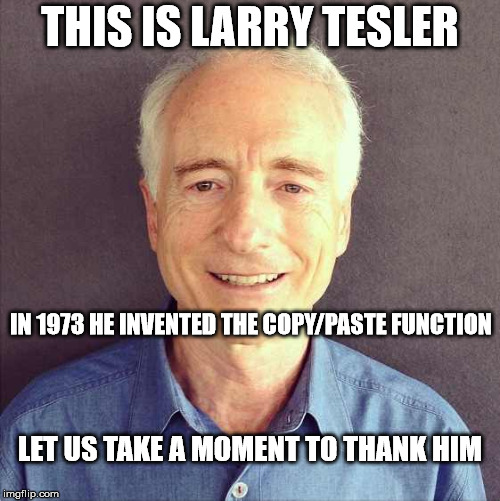 Without Larry, half of IMGFLIP users wouldn't be able to create anything. | THIS IS LARRY TESLER LET US TAKE A MOMENT TO THANK HIM IN 1973 HE INVENTED THE COPY/PASTE FUNCTION | image tagged in memes,larry tesler | made w/ Imgflip meme maker