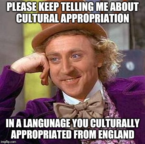 Cultural Dope-propriation  | PLEASE KEEP TELLING ME ABOUT CULTURAL APPROPRIATION IN A LANGUNAGE YOU CULTURALLY APPROPRIATED FROM ENGLAND | image tagged in memes,creepy condescending wonka,funny,cultural appropriation,pride | made w/ Imgflip meme maker