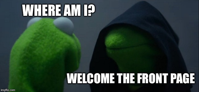 Evil Kermit Meme | WHERE AM I? WELCOME THE FRONT PAGE | image tagged in memes,evil kermit | made w/ Imgflip meme maker