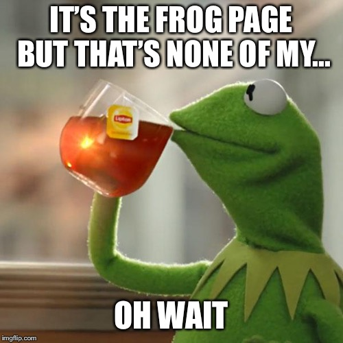 But Thats None Of My Business Meme | IT'S THE FROG PAGE BUT THAT'S NONE OF MY... OH WAIT | image tagged in memes,but thats none of my business,kermit the frog | made w/ Imgflip meme maker