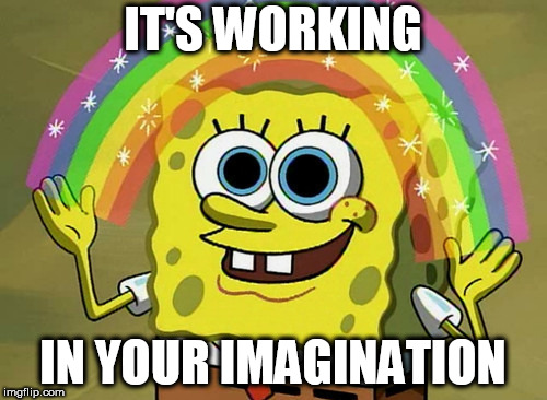 IT'S WORKING IN YOUR IMAGINATION | made w/ Imgflip meme maker
