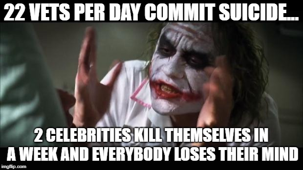 And everybody loses their minds Meme | 22 VETS PER DAY COMMIT SUICIDE... 2 CELEBRITIES KILL THEMSELVES IN A WEEK AND EVERYBODY LOSES THEIR MIND | image tagged in memes,and everybody loses their minds | made w/ Imgflip meme maker