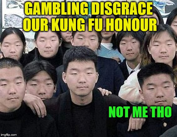 GAMBLING DISGRACE OUR KUNG FU HONOUR NOT ME THO | made w/ Imgflip meme maker