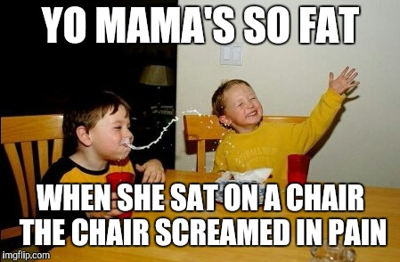Yo Mamas So Fat Meme | YO MAMA'S SO FAT WHEN SHE SAT ON A CHAIR THE CHAIR SCREAMED IN PAIN | image tagged in memes,yo mamas so fat | made w/ Imgflip meme maker