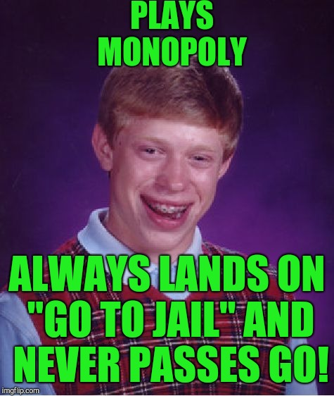"Bad Luck Brian Meme | PLAYS MONOPOLY ALWAYS LANDS ON ""GO TO JAIL"" AND NEVER PASSES GO! 