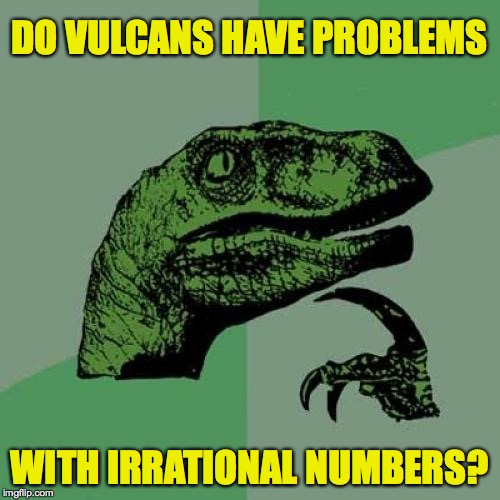 Philosoraptor Meme | DO VULCANS HAVE PROBLEMS WITH IRRATIONAL NUMBERS? | image tagged in memes,philosoraptor,vulcans,star trek | made w/ Imgflip meme maker