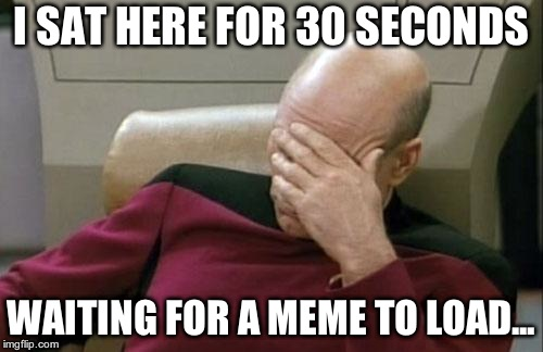 Captain Picard Facepalm Meme | I SAT HERE FOR 30 SECONDS WAITING FOR A MEME TO LOAD... | image tagged in memes,captain picard facepalm | made w/ Imgflip meme maker