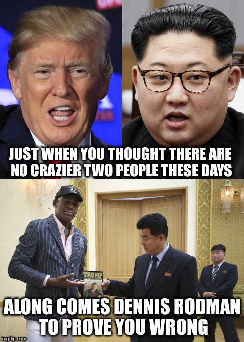 These are the guys who are going to save the world??? | JUST WHEN YOU THOUGHT THERE ARE NO CRAZIER TWO PEOPLE THESE DAYS ALONG COMES DENNIS RODMAN TO PROVE YOU WRONG | image tagged in trump,kim jong un,dennis rodman,north korea,peace,insanity | made w/ Imgflip meme maker