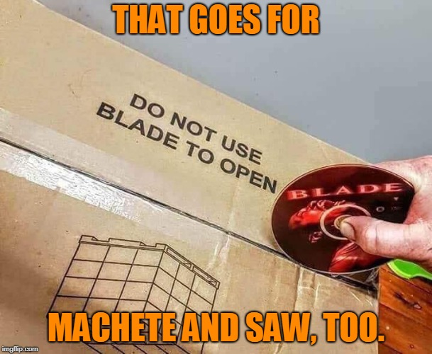 Handle With Care | THAT GOES FOR MACHETE AND SAW, TOO. | image tagged in package blade machete saw movies funny meme | made w/ Imgflip meme maker