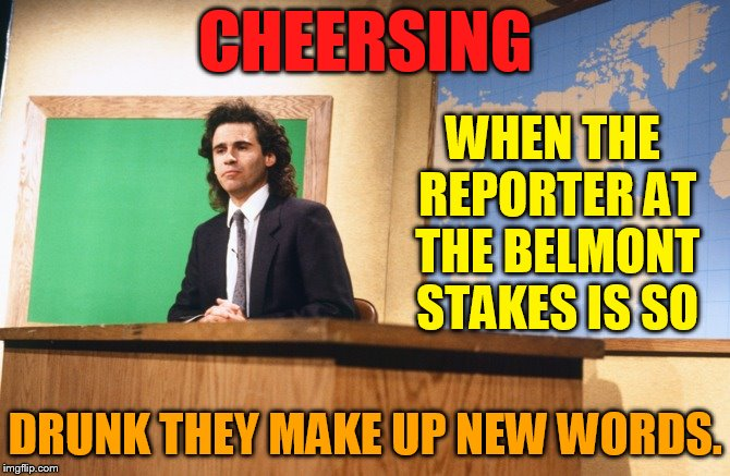The Morning News | CHEERSING DRUNK THEY MAKE UP NEW WORDS. WHEN THE REPORTER AT THE BELMONT STAKES IS SO | image tagged in dennis miller snl,memes,drunk,reporter,new,word | made w/ Imgflip meme maker