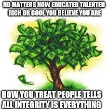 money tree | NO MATTERS HOW EDUCATED TALENTED RICH OR COOL YOU BELIEVE YOU ARE HOW YOU TREAT PEOPLE TELLS ALL INTEGRITY IS EVERYTHING | image tagged in money tree | made w/ Imgflip meme maker