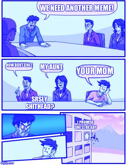 Boardroom Meeting Suggestion Meme | WE NEED ANOTHER MEME! HOW BOUT CHEZ MY AUNT YOUR MOM SRSLY SHITHEAD? I PROMISE SHE'LL BE GAY | image tagged in memes,boardroom meeting suggestion | made w/ Imgflip meme maker