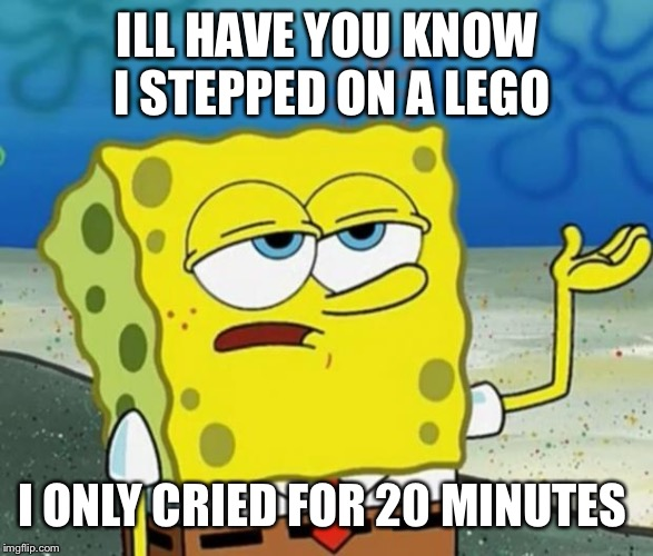 Tough Guy Sponge Bob | ILL HAVE YOU KNOW I STEPPED ON A LEGO I ONLY CRIED FOR 20 MINUTES | image tagged in tough guy sponge bob | made w/ Imgflip meme maker
