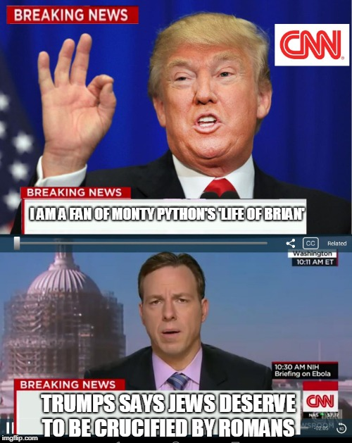 I'll take this opportunity to sayit's not hating on any particular religion. | I AM A FAN OF MONTY PYTHON'S 'LIFE OF BRIAN' TRUMPS SAYS JEWS DESERVE TO BE CRUCIFIED BY ROMANS | image tagged in cnn spins trump news,funny,life of brian,monty python,cnn fake news,trump politics | made w/ Imgflip meme maker